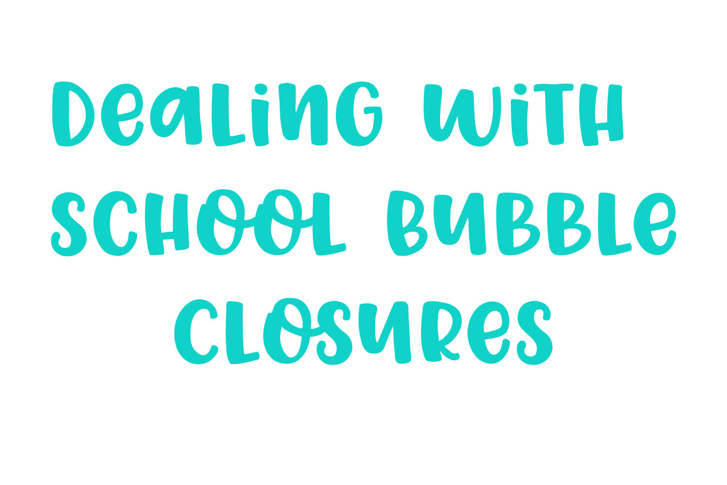 Dealing with school bubble closures